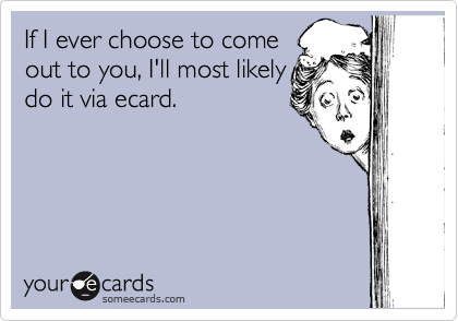If I ever choose to come out to you, I'll most likely do it via ecard.