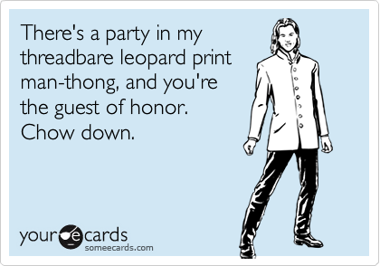 There's a party in mythreadbare leopard printman-thong, and you'rethe guest of honor. Chow down.