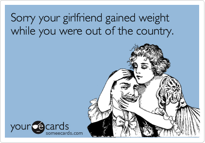 Sorry your girlfriend gained weight while you were out of the country.