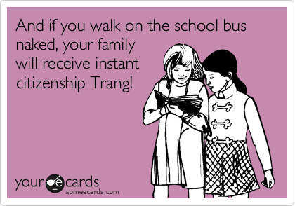 And if you walk on the school bus naked, your familywill receive instantcitizenship Trang!
