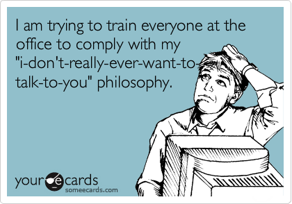 "I am trying to train everyone at the office to comply with my ""i-don't-really-ever-want-to- talk-to-you"" philosophy."