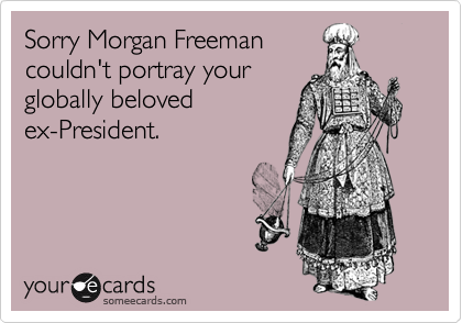Sorry Morgan Freeman couldn't portray your globally beloved ex-President.