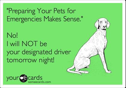 """Preparing Your Pets for Emergencies Makes Sense.""No! I will NOT beyour designated drivertomorrow night!"