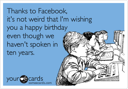 Thanks to Facebook,  it's not weird that I'm wishing you a happy birthday even though we  haven't spoken in ten years.