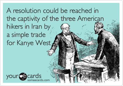 A resolution could be reached in the captivity of the three American hikers in Iran by  a simple trade for Kanye West