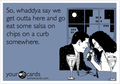 So, whaddya say weget outta here and goeat some salsa onchips on a curbsomewhere.