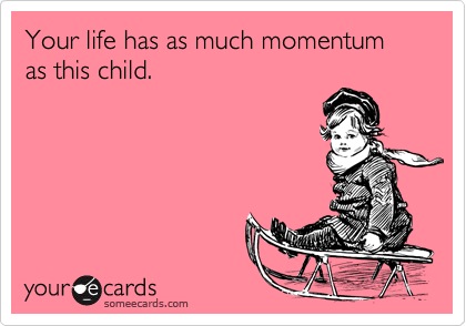 Your life has as much momentum as this child.