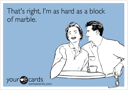 That's right, I'm as hard as a block of marble.
