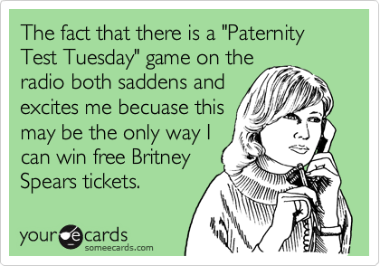 "The fact that there is a ""Paternity Test Tuesday"" game on the