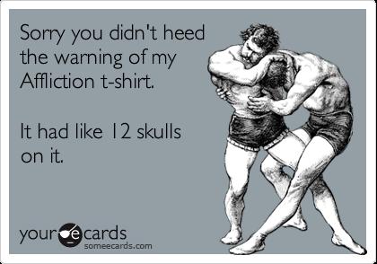Sorry you didn't heedthe warning of myAffliction t-shirt.It had like 12 skullson it.