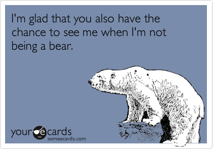 I'm glad that you also have the chance to see me when I'm not being a bear.