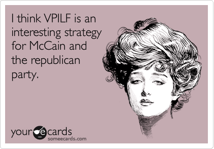 I think VPILF is aninteresting strategyfor McCain andthe republicanparty.