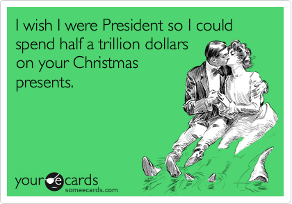 I wish I were President so I could spend half a trillion dollars on your Christmas presents.
