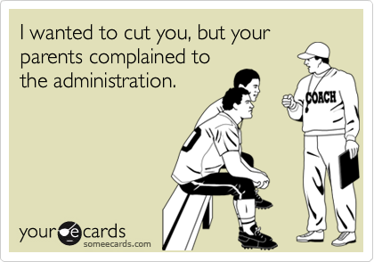 I wanted to cut you, but your parents complained tothe administration.