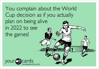 You complain about the World Cup decision as if you actually 