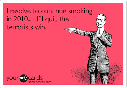 I resolve to continue smoking in 2010....  If I quit, the terrorists win.