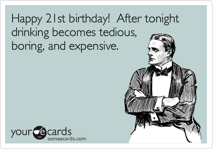 Happy 21st Birthday After Tonight Drinking Becomes Tedious Boring And Expensive