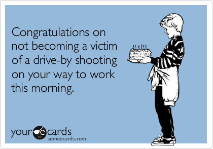 Congratulations onnot becoming a victimof a drive-by shootingon your way to workthis morning.