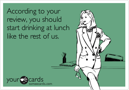 According to your review, you should start drinking at lunch like the rest of us.