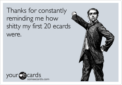 Thanks for constantly reminding me how shitty my first 20 ecards were.