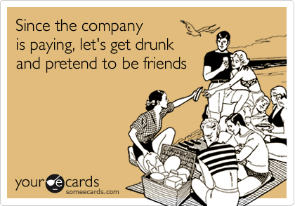 Since the company is paying, let's get drunkand pretend to be friends