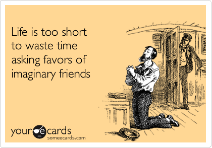 Life is too shortto waste timeasking favors of imaginary friends