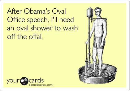 After Obama's Oval Office speech, I'll need an oval shower to wash off the offal.