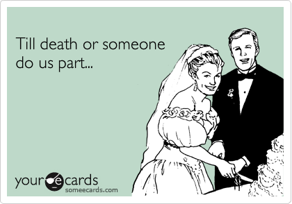 Till death or someone do us part...