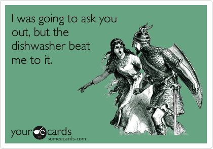 I was going to ask you out, but the dishwasher beat me to it.
