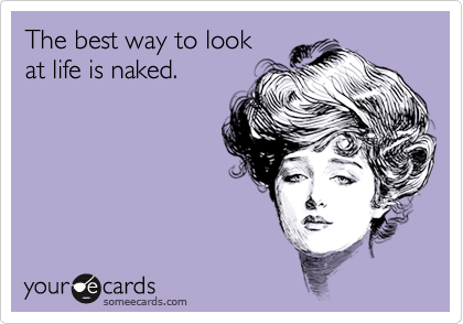 The best way to look at life is naked.