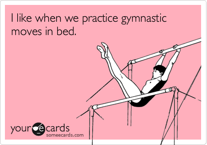 I like when we practice gymnastic moves in bed.
