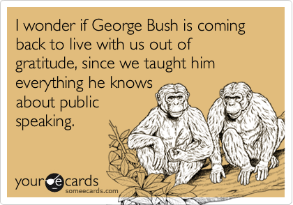 I wonder if George Bush is coming back to live with us out of gratitude, since we taught him everything he knows 