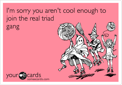 I'm sorry you aren't cool enough to  join the real triad gang