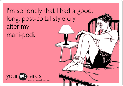 I'm so lonely that I had a good, long, post-coital style cry after my mani-pedi.
