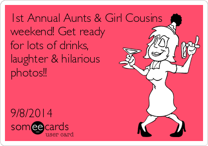 1st Annual Aunts & Girl Cousins weekend! Get ready for lots of drinks, laughter & hilarious photos!!   9/8/2014