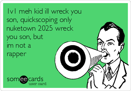 1v1 meh kid ill wreck you son, quickscoping only nuketown 2025 wreck you son, but im not a rapper