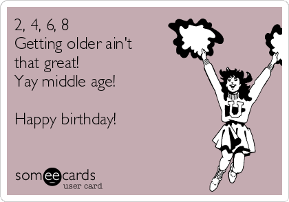 2, 4, 6, 8 Getting older ain't that great!  Yay middle age!  Happy birthday!