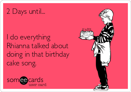 2 Days Until I Do Everything Rhianna Talked About Doing In That Birthday Cake Song Birthday Ecard