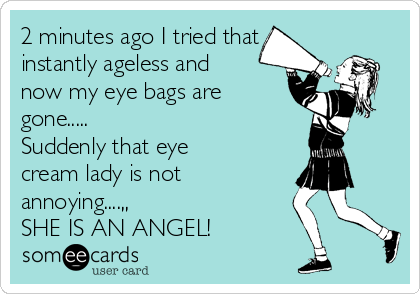 2 minutes ago I tried that instantly ageless and now my eye bags are gone..... Suddenly that eye cream lady is not annoying....,, SHE IS AN ANGEL!