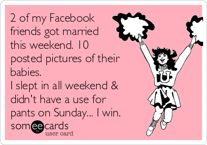 2 of my Facebook  friends got married this weekend. 10 posted pictures of their  babies. I slept in all weekend & didn't have a use for pants on Sunday... I win.