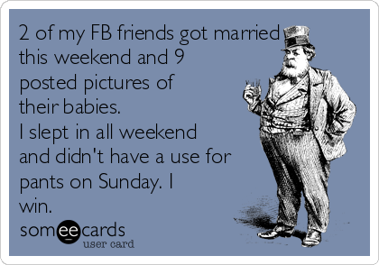 2 of my FB friends got married this weekend and 9 posted pictures of their babies. I slept in all weekend and didn't have a use for pants on Sunday. I win.