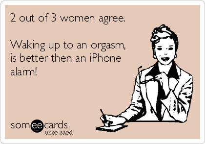 2 out of 3 women agree.   Waking up to an orgasm, is better then an iPhone alarm!