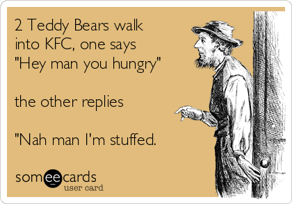 "2 Teddy Bears walk into KFC, one says ""Hey man you hungry""  the other replies  ""Nah man I'm stuffed."