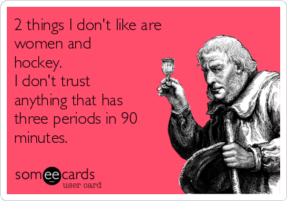 2 things I don't like are women and hockey. I don't trust anything that has three periods in 90 minutes.