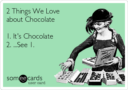 2 Things We Love about Chocolate  1. It's Chocolate 2. ...See 1.