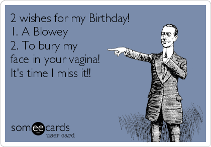 2 wishes for my Birthday! 1. A Blowey 2. To bury my face in your vagina! It's time I miss it!!