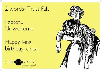2 words- Trust Fall.  I gotchu. Ur welcome.  Happy f-ing birthday, chica.