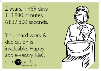 2 years, 1,469 days,  113,880 minutes, 6,832,800 seconds.  Your hard work & dedication is invaluable. Happy apple-vesary K&G!