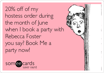 20% off of my hostess order during the month of June when I book a party with Rebecca Foster you say? Book Me a party now!