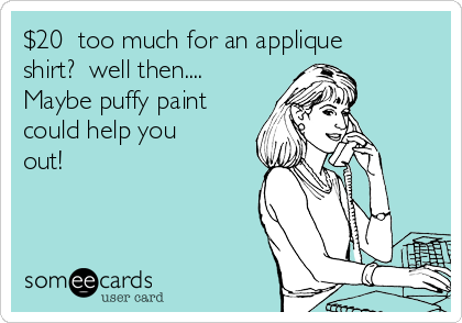$20  too much for an applique shirt?  well then.... Maybe puffy paint could help you out!
